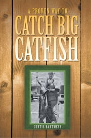 A Proven Way to Catch Big Catfish ebook by Curtis Bartmess