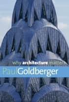 Why Architecture Matters eBook by Paul Goldberger