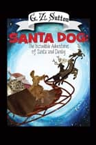Santa Dog - The Incredible Adventures of Santa and Denby ebook by G.Z. Sutton