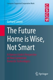 The Future Home is Wise, Not Smart - A Human-Centric Perspective on Next Generation Domestic Technologies ebook by Gerhard Leitner