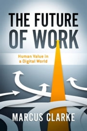 The Future of Work - Human Value in a Digital World ebook by Marcus Clarke