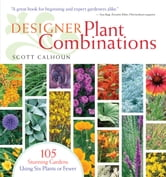 Designer Plant Combinations - 105 Stunning Gardens Using Six Plants or Fewer ebook by Scott Calhoun