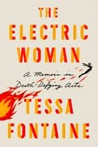 The Electric Woman - A Memoir in Death-Defying Acts ebook by Tessa Fontaine