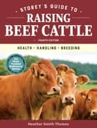 Storey's Guide to Raising Beef Cattle, 4th Edition - Health, Handling, Breeding ebook by Heather Smith Thomas