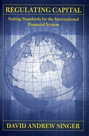 Regulating Capital - Setting Standards for the International Financial System ebook by David Andrew Singer
