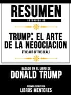 Resumen Extendido De Trump: El Arte De La Negociación (The Art Of The Deal) Basado En El Libro De Donald Trump ebook by Libros Mentores, Libros Mentores