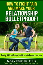 How to Fight Fair And Make Your Relationship Bulletproof! - Marriage and Conflict ebook by Nora Femenia, Ph.D.