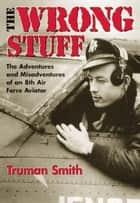 The Wrong Stuff - The Adventures and Misadventures of an 8th Air Force Aviator ebook by Truman Smith