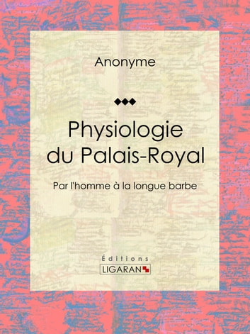 Physiologie du Palais-Royal - Par l'homme à la longue barbe ebook by Anonyme,Ligaran