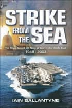 Strike from the Sea - The Royal Navy & US Navy at War in the Middle East, 1939–2003 ebook by Iain Ballantyne
