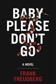 Baby Please Don't Go - A Novel ebook by Frank Freudberg