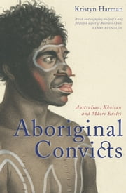 Aboriginal Convicts - Australian, Khoisan, and Maori Exiles ebook by Kristyn Harman