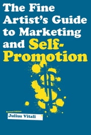 The Fine Artist's Guide to Marketing and Self-Promotion - Innovative Techniques to Build Your Career as an Artist ebook by Julius Vitali
