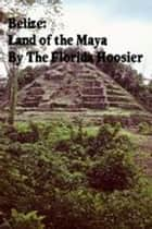 Belize: Land of the Maya ebook by The Florida Hoosier