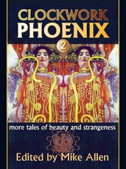 Clockwork Phoenix 2: More Tales of Beauty and Strangeness ebook by Mike Allen