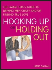 Hooking Up or Holding Out - The Smart Girl's Guide to Driving Men Crazy and/or Finding True Love ebook by Jamie Callan