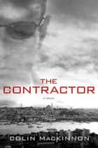 The Contractor - A Novel ebook by Colin MacKinnon