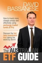 The Australian ETF Guide - How to invest more cheaply simply and effectively using exchange traded funds (ETFs) ebook by David John Bassanese