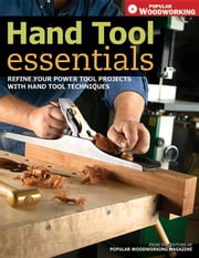 Hand Tool Essentials: Refine Your Power Tool Projects with Hand Tool Techniques ebook by Popular Woodworking, Editors Of