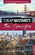 Cheap Bastard's® Guide to San Francisco - Secrets of Living the Good Life--For Less! ebook by Lauren Markham