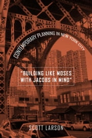 """Building Like Moses with Jacobs in Mind"": Contemporary Planning in New York City ebook by Larson, Scott"