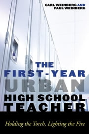 The First-Year Urban High School Teacher - Holding the Torch, Lighting the Fire ebook by Carl Weinberg,Paul J. Weinberg
