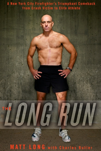 The Long Run - A New York City Firefighter's Triumphant Comeback from Crash Victim to Elite Athlete ebook by Matt Long,Charlie Butler