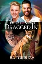 What the Cat Dragged In ebook by BA Tortuga