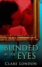 Blinded By Our Eyes ebook by Clare London