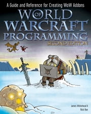 World of Warcraft Programming - A Guide and Reference for Creating WoW Addons ebook by James Whitehead II,Rick Roe