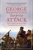 George Washington's Surprise Attack - A New Look at the Battle That Decided the Fate of America ebook by Phillip Thomas Tucker