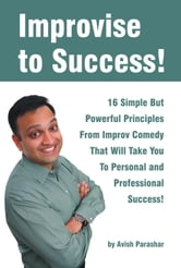 Improvise to Success! 16 Simple But Powerful Principles From Improv Comedy That Will Take You to Personal and Professional Success! ebook by Avish Parashar