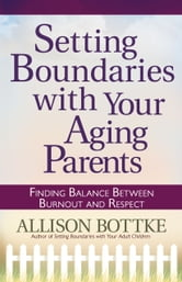 Setting Boundaries™ with Your Aging Parents - Finding Balance Between Burnout and Respect ebook by Allison Bottke