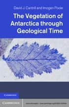 The Vegetation of Antarctica through Geological Time ebook by David J. Cantrill,Imogen Poole