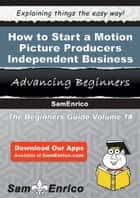 How to Start a Motion Picture Producers - Independent Business ebook by Lawrence Tucker