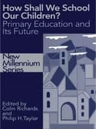 How Shall We School Our Children? - The Future of Primary Education ebook by Colin Richards, Philip Taylor