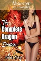 Mounted by a Monster: The Complete Dragon Stories ebook by Mina Shay