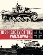 The History of the Panzerwaffe - Volume 1: 1939–42 ebook by Thomas Anderson, Thomas Anderson