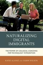 Naturalizing Digital Immigrants ebook by Katie Alaniz,Dawn Wilson
