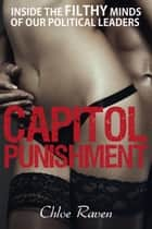 Capitol Punishment: Inside the Filthy Minds of our Political Leaders ebook by Chloe Raven