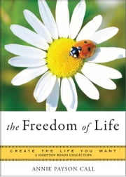 Freedom of Life: Create the Life You Want, A Hampton Roads Collection ebook by Anne Payson Call