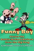 Funny Boy Versus the Bubble-Brained Barbers from the Big Bang ebook by Mike Dietz, Dan Gutman