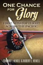 One Chance for Glory - First Nonstop Flight Across the Pacific ebook by Edward T. Heikell, Robert L. Heikell