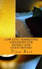 Low Cost Marketing Strategies For Hotels and Guest Houses ebook by Tina Best
