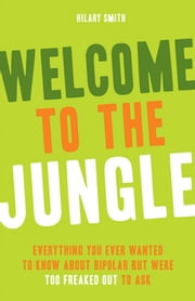 Welcome to the Jungle: Everything You Ever Wanted to Know about Bipolar but Were Too Freaked Out to Ask - Everything You Ever Wanted to Know about Bipolar but Were Too Freaked Out to Ask ebook by Hilary Smith