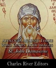 Apologia Against Those Who Decry Holy Images ebook by St. John Damascene