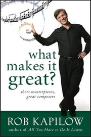 What Makes It Great?, Enhanced Edition - Short Masterpieces, Great Composers ebook by Rob Kapilow