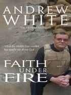 Faith Under Fire - What the Middle East conflict has taught me about God ebook by Reverend Canon Andrew White