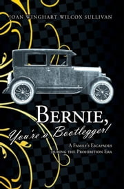 Bernie, You're a Bootlegger! - A Family's Escapades during the Prohibition Era ebook by Joan Winghart Wilcox Sullivan