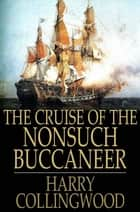 The Cruise of the Nonsuch Buccaneer ebook by Harry Collingwood
